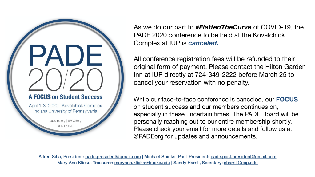 As we do our part to #FlattenTheCurve of COVID-19, the PADE 2020 conference to be held at the Kovalchick Complex at IUP is canceled. All conference registration fees will be refunded to their original form of payment. Please contact the Hilton Garden Inn at IUP directly at 724-349-2222 before March 25 to cancel your reservation with no penalty. While our face-to-face conference is canceled, our FOCUS on student success and our members continues on, especially in these uncertain times. The PADE Board will be personally reaching out to our entire membership shortly. Please check your email for more details and follow us at @PADEorg for updates and announcements. -- Alfred Siha, D.Ed.
