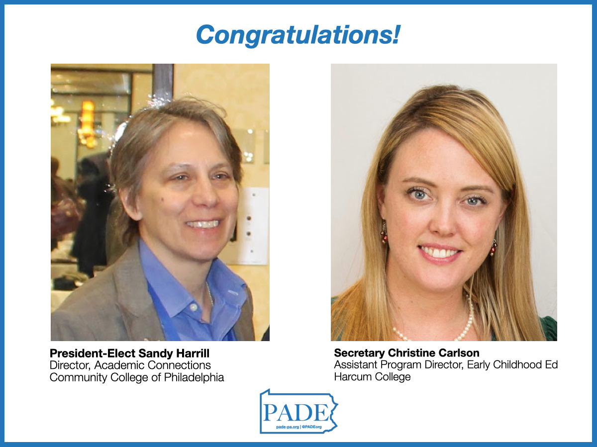 PADE 2020 Elections: PADE President-Elect Sandy Harrill Director, Academic Connections Community college of Philadelphia PADE Secretary Christine Carlson Asst. Program Director, Early Childhood Ed. Harcum College
